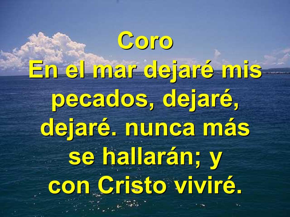 Coro En el mar dejaré mis pecados, dejaré, dejaré. nunca más se hallarán; y con Cristo viviré. Coro En el mar dejaré mis pecados, dejaré, dejaré. nunc