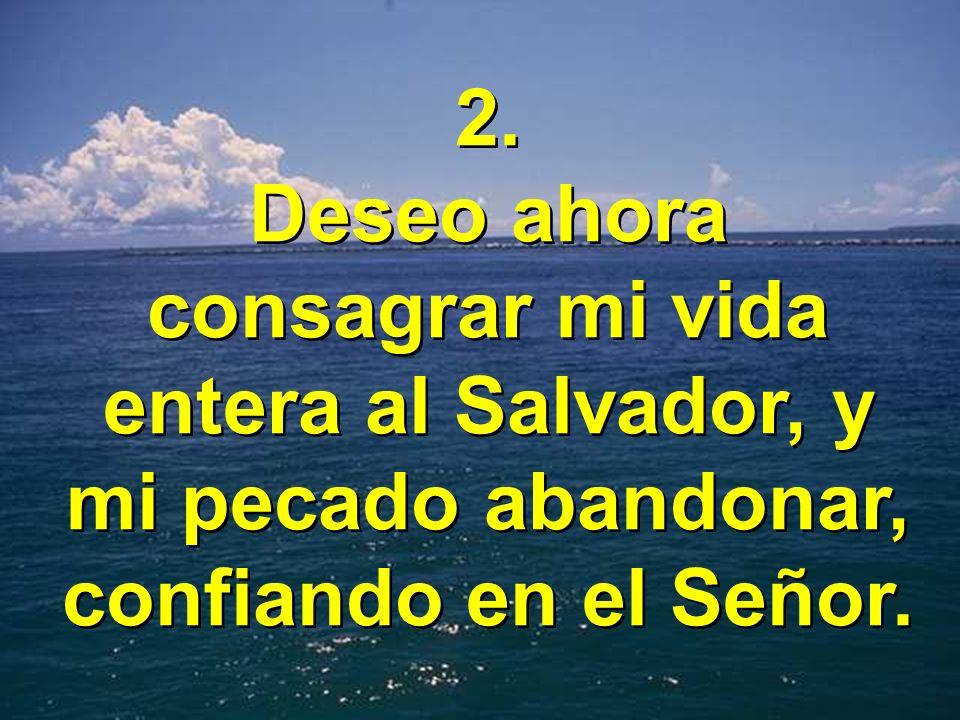 2. Deseo ahora consagrar mi vida entera al Salvador, y mi pecado abandonar, confiando en el Señor. 2. Deseo ahora consagrar mi vida entera al Salvador