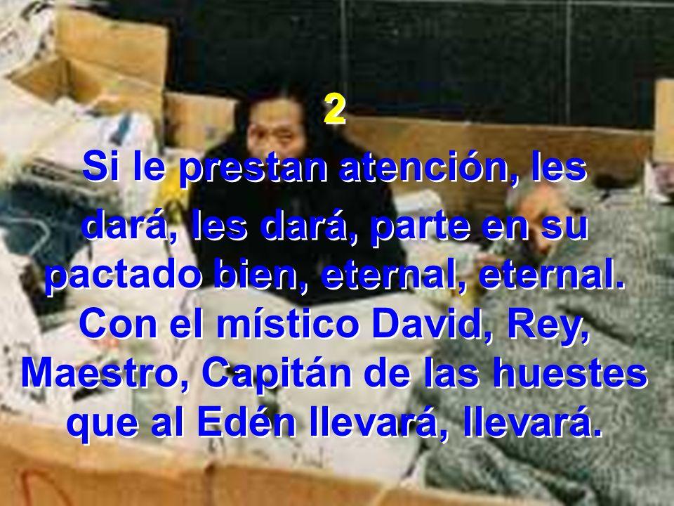2 Si le prestan atención, les dará, les dará, parte en su pactado bien, eternal, eternal. Con el místico David, Rey, Maestro, Capitán de las huestes q