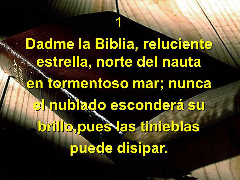 1 Dadme la Biblia, reluciente estrella, norte del nauta en tormentoso mar; nunca el nublado esconderá su brillo,pues las tinieblas puede disipar. 1 Da