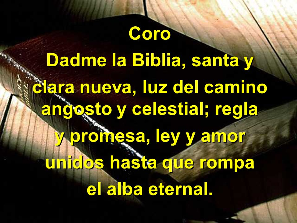 2 Dadme la Biblia, en mi desaliento, cuando el pecado cáuseme temor; dadme los fieles dichos del Maestro; siempre me encuentre junto al Salvador.