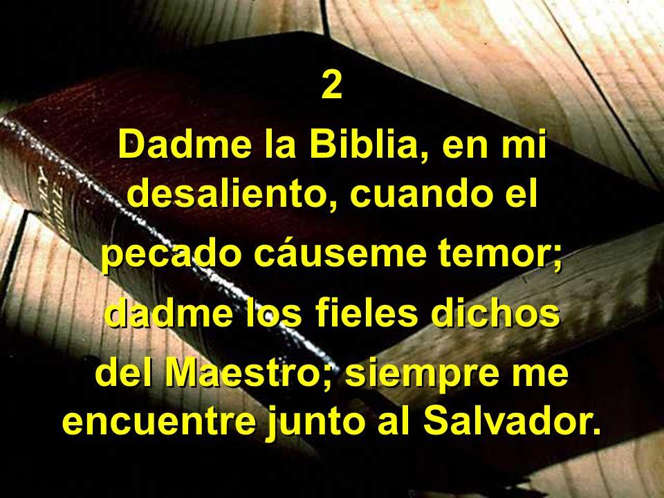 2 Dadme la Biblia, en mi desaliento, cuando el pecado cáuseme temor; dadme los fieles dichos del Maestro; siempre me encuentre junto al Salvador. 2 Da