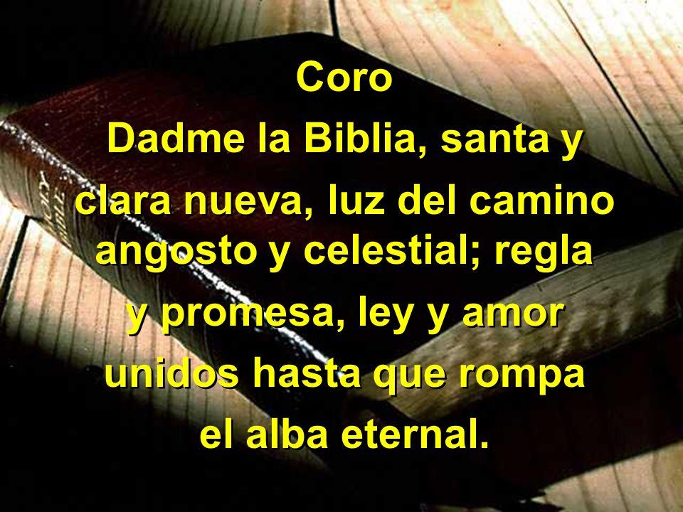 Coro Dadme la Biblia, santa y clara nueva, luz del camino angosto y celestial; regla y promesa, ley y amor unidos hasta que rompa el alba eternal. Cor