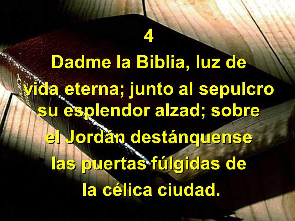 4 Dadme la Biblia, luz de vida eterna; junto al sepulcro su esplendor alzad; sobre el Jordán destánquense las puertas fúlgidas de la célica ciudad. 4