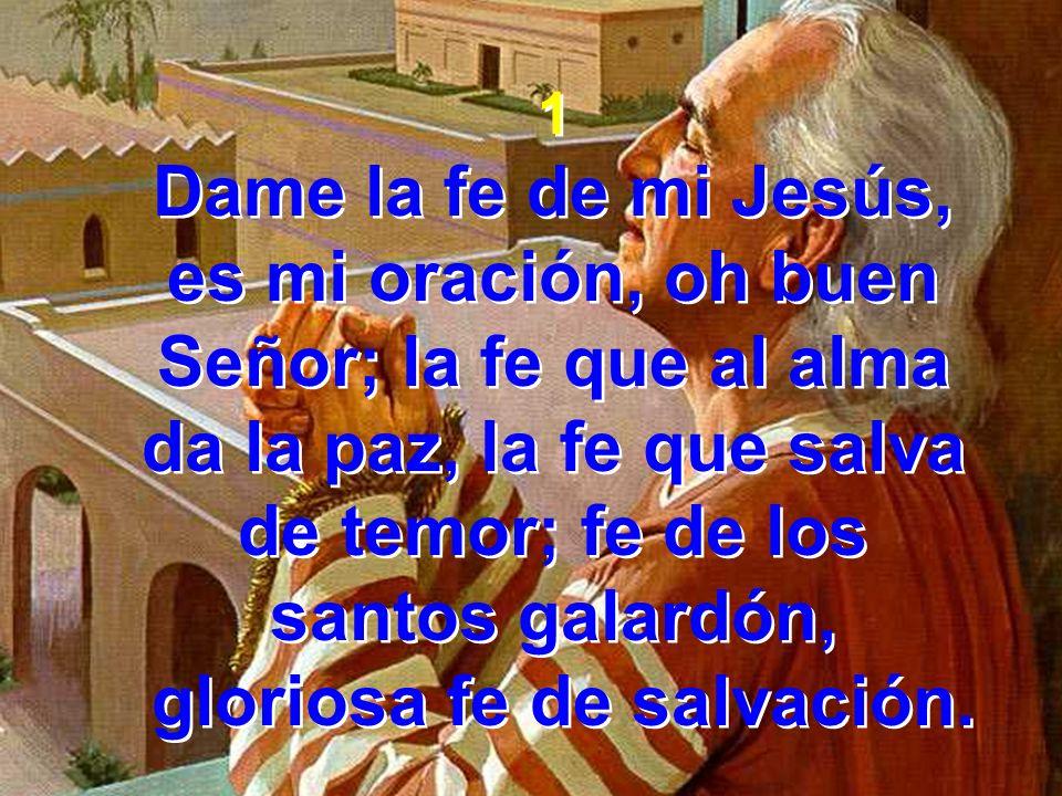 1 Dame la fe de mi Jesús, es mi oración, oh buen Señor; la fe que al alma da la paz, la fe que salva de temor; fe de los santos galardón, gloriosa fe