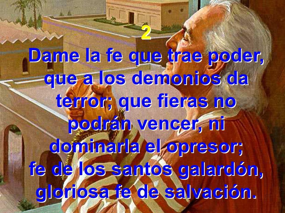 2 Dame la fe que trae poder, que a los demonios da terror; que fieras no podrán vencer, ni dominarla el opresor; fe de los santos galardón, gloriosa f