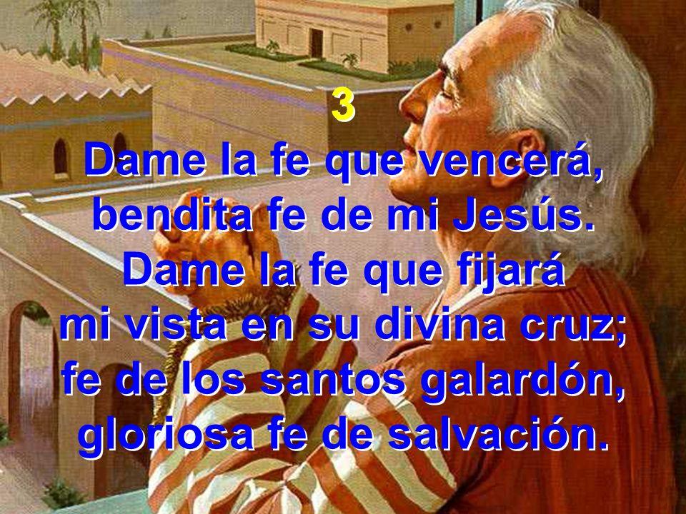 3 Dame la fe que vencerá, bendita fe de mi Jesús. Dame la fe que fijará mi vista en su divina cruz; fe de los santos galardón, gloriosa fe de salvació