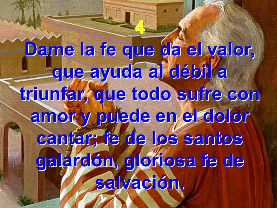 4 Dame la fe que da el valor, que ayuda al débil a triunfar, que todo sufre con amor y puede en el dolor cantar; fe de los santos galardón, gloriosa f