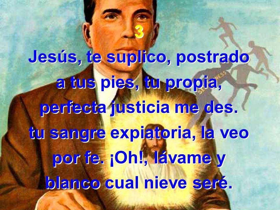3 Jesús, te suplico, postrado a tus pies, tu propia, perfecta justicia me des. tu sangre expiatoria, la veo por fe. ¡Oh!, lávame y blanco cual nieve s