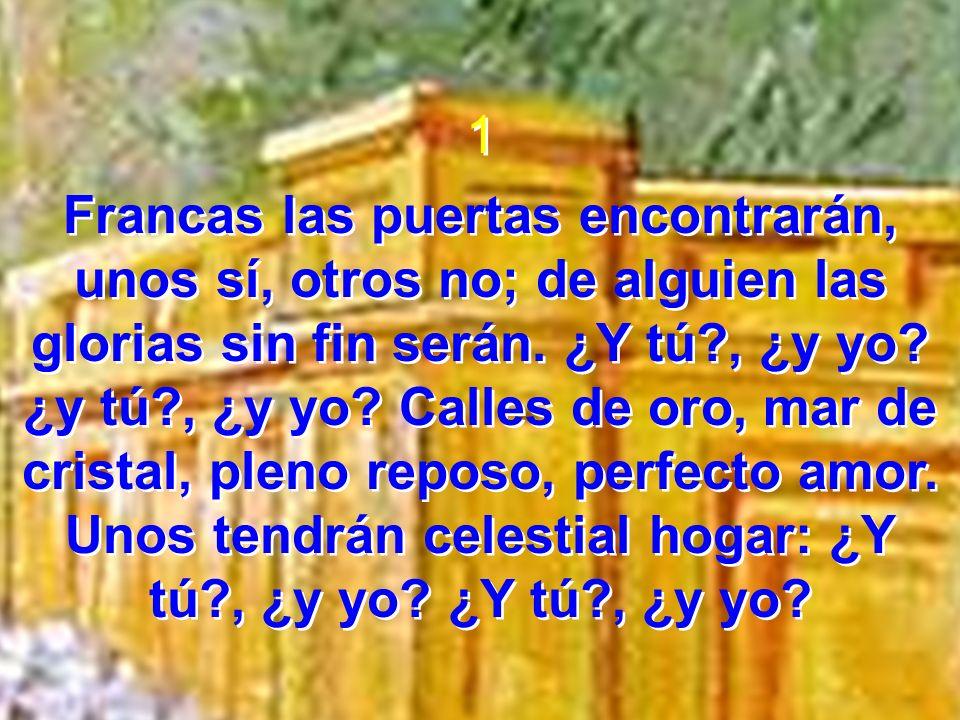 1 Francas las puertas encontrarán, unos sí, otros no; de alguien las glorias sin fin serán. ¿Y tú?, ¿y yo? ¿y tú?, ¿y yo? Calles de oro, mar de crista