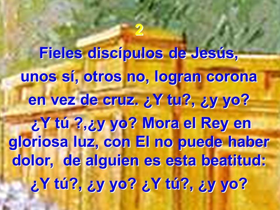2 Fieles discípulos de Jesús, unos sí, otros no, logran corona en vez de cruz. ¿Y tu?, ¿y yo? ¿Y tú ?,¿y yo? Mora el Rey en gloriosa luz, con El no pu