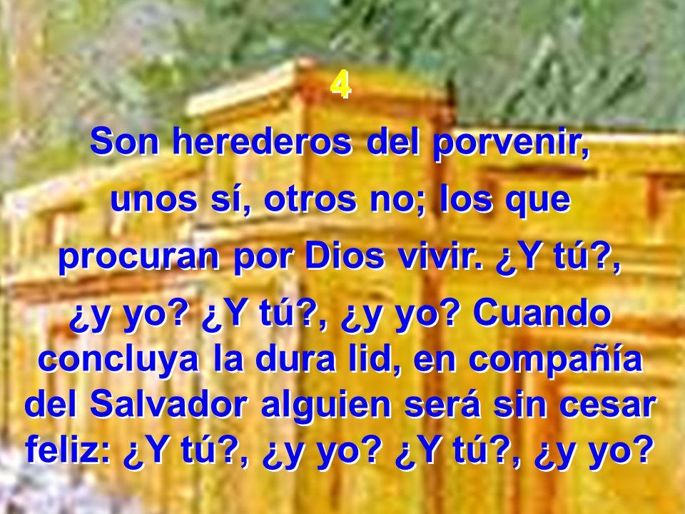 4 Son herederos del porvenir, unos sí, otros no; los que procuran por Dios vivir. ¿Y tú?, ¿y yo? ¿Y tú?, ¿y yo? Cuando concluya la dura lid, en compañ