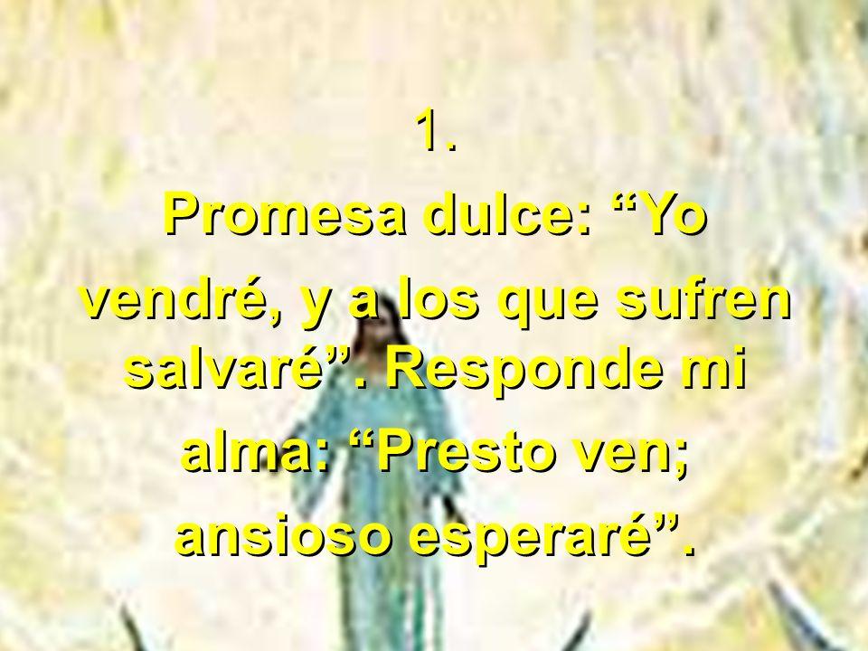1. Promesa dulce: Yo vendré, y a los que sufren salvaré. Responde mi alma: Presto ven; ansioso esperaré. 1. Promesa dulce: Yo vendré, y a los que sufr