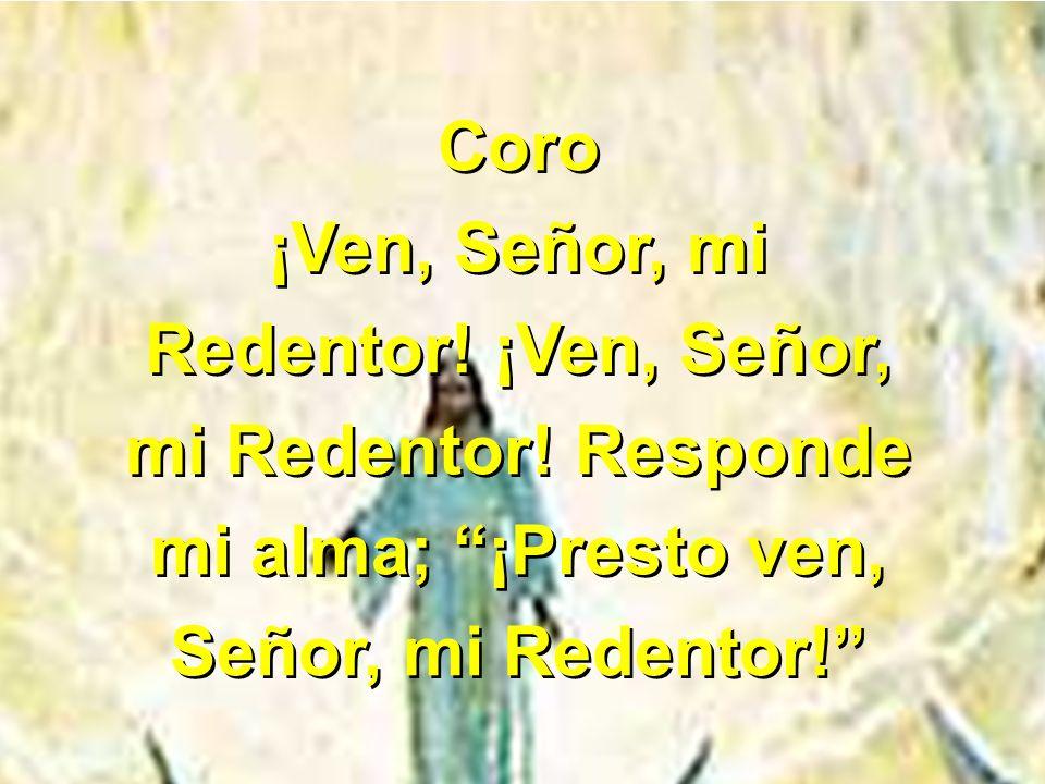 Coro ¡Ven, Señor, mi Redentor! ¡Ven, Señor, mi Redentor! Responde mi alma; ¡Presto ven, Señor, mi Redentor! Coro ¡Ven, Señor, mi Redentor! ¡Ven, Señor