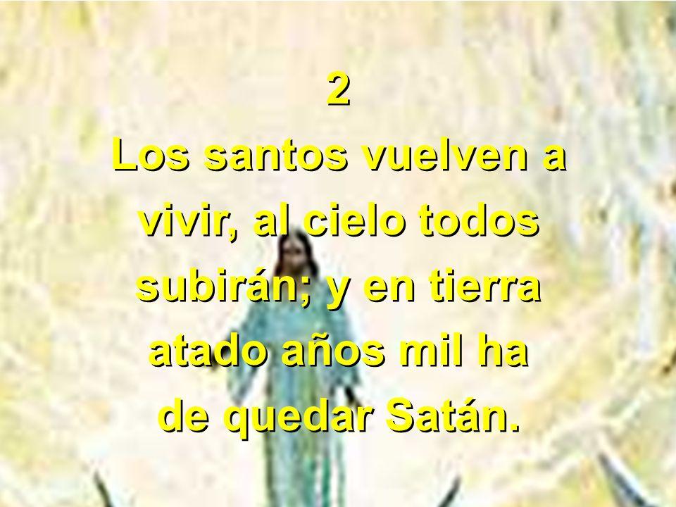 2 Los santos vuelven a vivir, al cielo todos subirán; y en tierra atado años mil ha de quedar Satán. 2 Los santos vuelven a vivir, al cielo todos subi