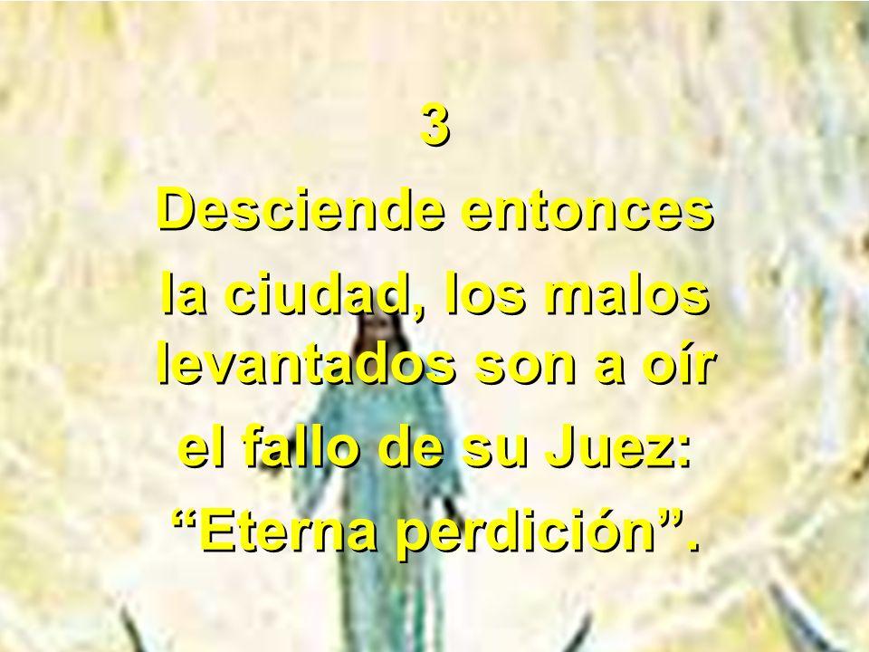 3 Desciende entonces la ciudad, los malos levantados son a oír el fallo de su Juez: Eterna perdición. 3 Desciende entonces la ciudad, los malos levant