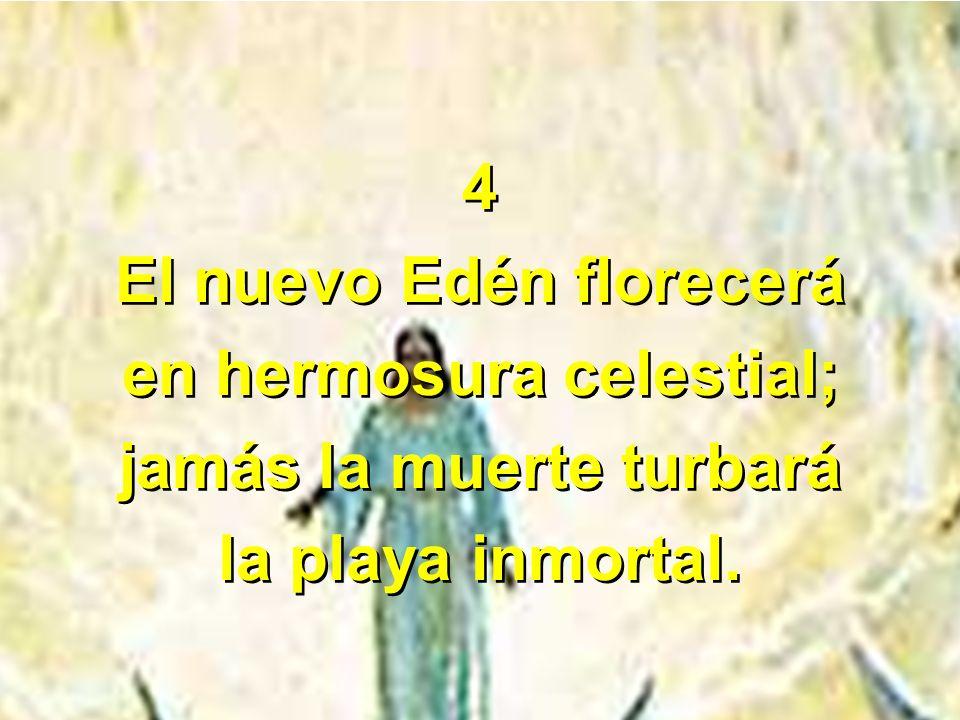 4 El nuevo Edén florecerá en hermosura celestial; jamás la muerte turbará la playa inmortal. 4 El nuevo Edén florecerá en hermosura celestial; jamás l