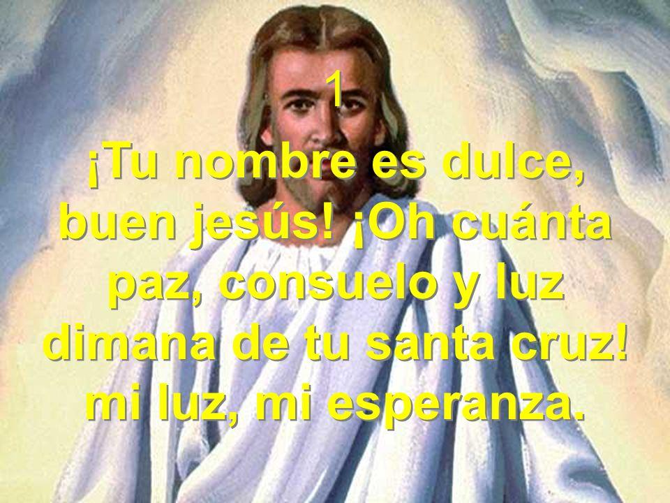 1 ¡Tu nombre es dulce, buen jesús! ¡Oh cuánta paz, consuelo y luz dimana de tu santa cruz! mi luz, mi esperanza. 1 ¡Tu nombre es dulce, buen jesús! ¡O