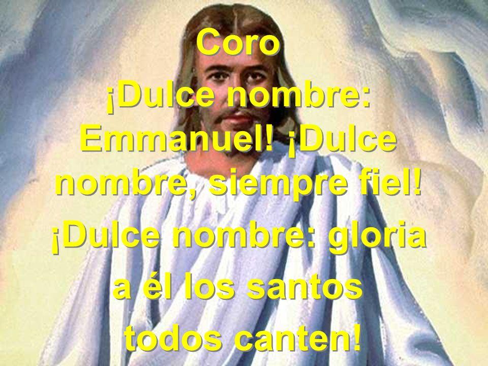 Coro ¡Dulce nombre: Emmanuel! ¡Dulce nombre, siempre fiel! ¡Dulce nombre: gloria a él los santos todos canten! Coro ¡Dulce nombre: Emmanuel! ¡Dulce no