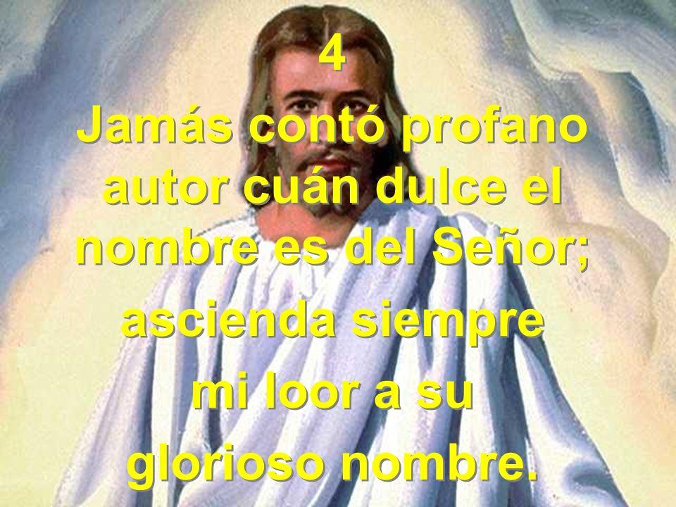 4 Jamás contó profano autor cuán dulce el nombre es del Señor; ascienda siempre mi loor a su glorioso nombre. 4 Jamás contó profano autor cuán dulce e