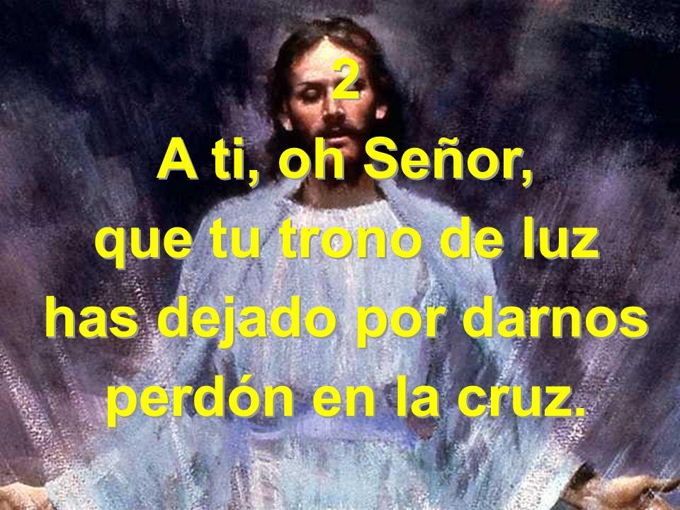 2 A ti, oh Señor, que tu trono de luz has dejado por darnos perdón en la cruz. 2 A ti, oh Señor, que tu trono de luz has dejado por darnos perdón en l