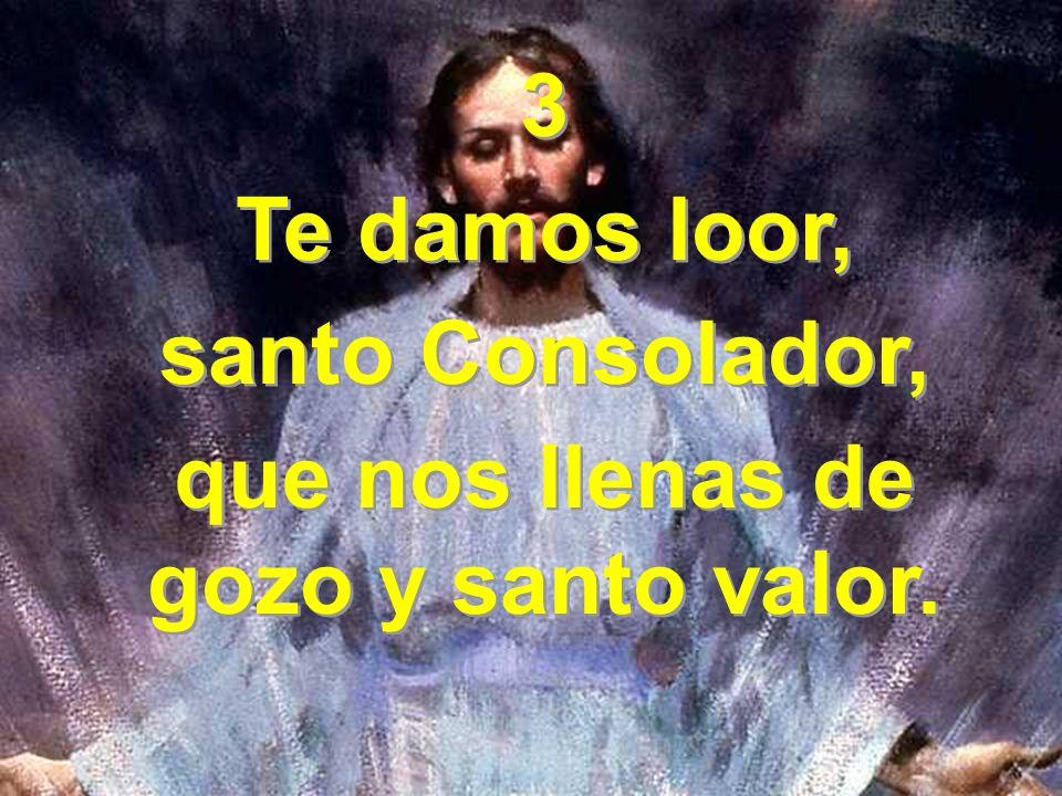 3 Te damos loor, santo Consolador, que nos llenas de gozo y santo valor. 3 Te damos loor, santo Consolador, que nos llenas de gozo y santo valor.