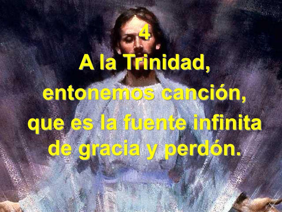 4 A la Trinidad, entonemos canción, que es la fuente infinita de gracia y perdón. 4 A la Trinidad, entonemos canción, que es la fuente infinita de gra