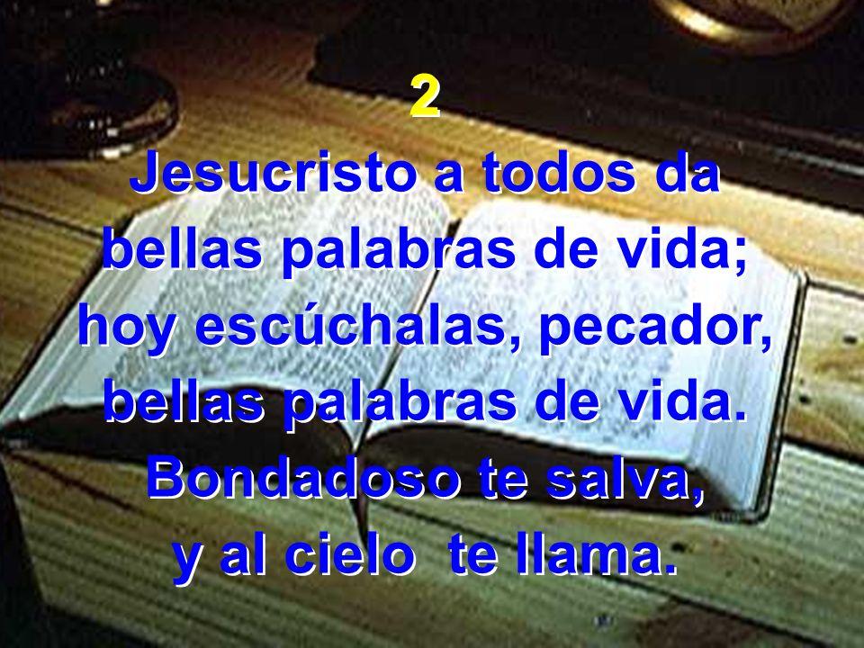 2 Jesucristo a todos da bellas palabras de vida; hoy escúchalas, pecador, bellas palabras de vida. Bondadoso te salva, y al cielo te llama. 2 Jesucris