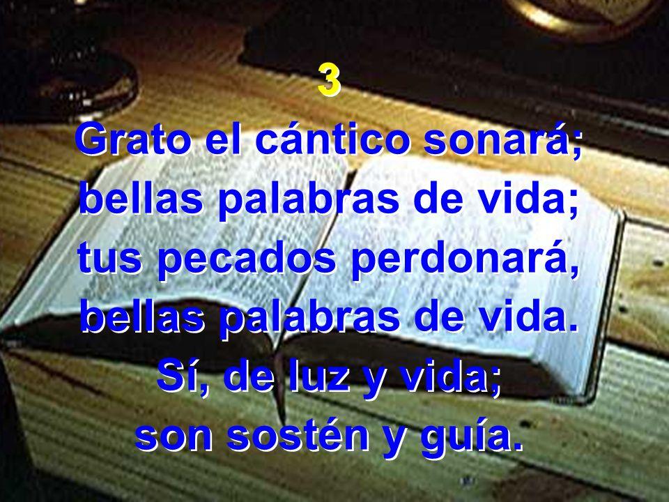 3 Grato el cántico sonará; bellas palabras de vida; tus pecados perdonará, bellas palabras de vida. Sí, de luz y vida; son sostén y guía. 3 Grato el c