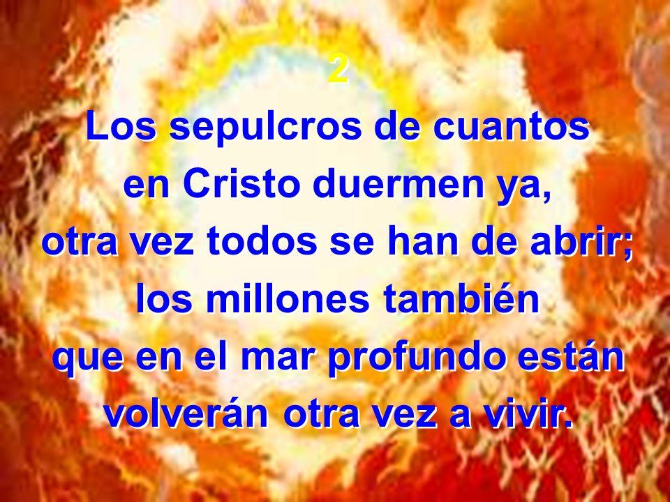 2 Los sepulcros de cuantos en Cristo duermen ya, otra vez todos se han de abrir; los millones también que en el mar profundo están volverán otra vez a vivir.