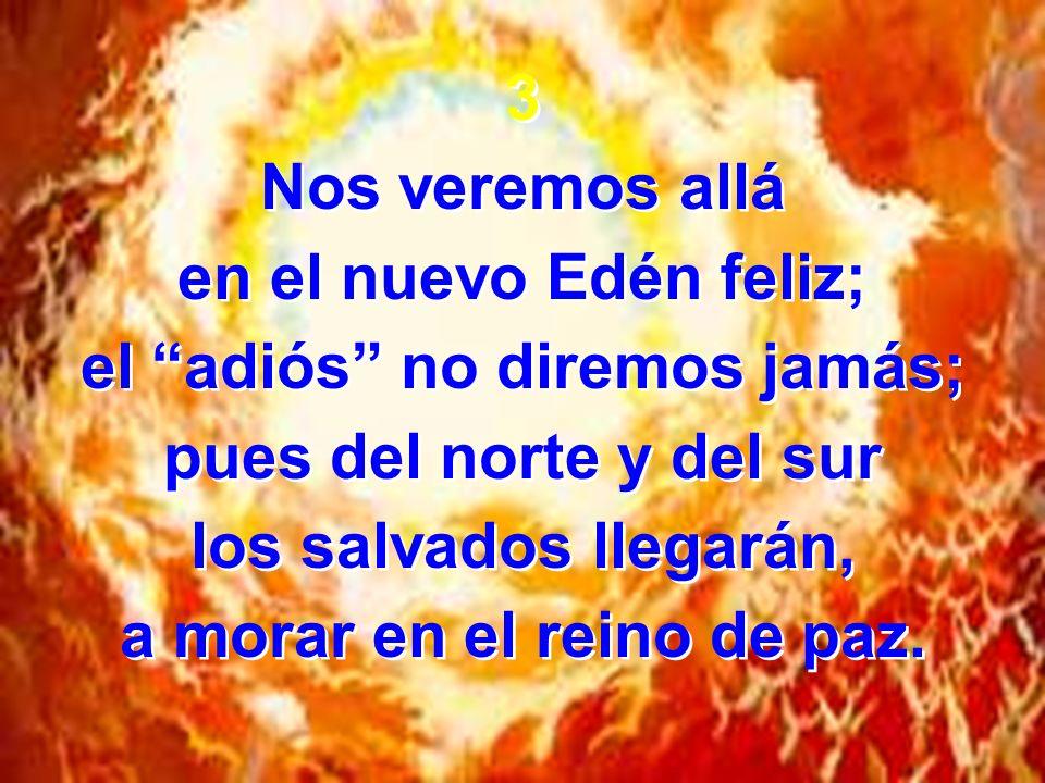 3 Nos veremos allá en el nuevo Edén feliz; el adiós no diremos jamás; pues del norte y del sur los salvados llegarán, a morar en el reino de paz.