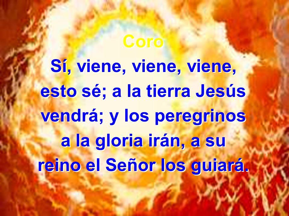 Coro Sí, viene, viene, viene, esto sé; a la tierra Jesús vendrá; y los peregrinos a la gloria irán, a su reino el Señor los guiará.