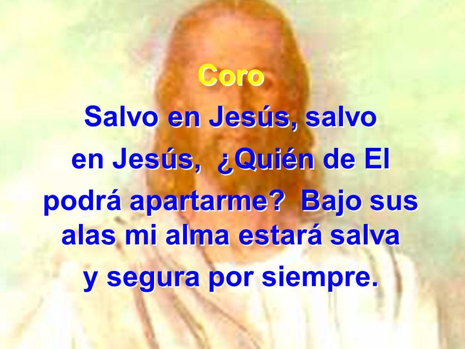 Coro Salvo en Jesús, salvo en Jesús, ¿Quién de El podrá apartarme? Bajo sus alas mi alma estará salva y segura por siempre. Coro Salvo en Jesús, salvo