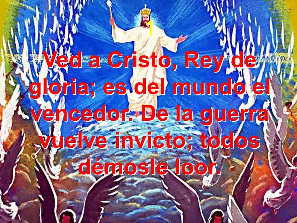 1 Ved a Cristo, Rey de gloria; es del mundo el vencedor. De la guerra vuelve invicto; todos démosle loor. 1 Ved a Cristo, Rey de gloria; es del mundo