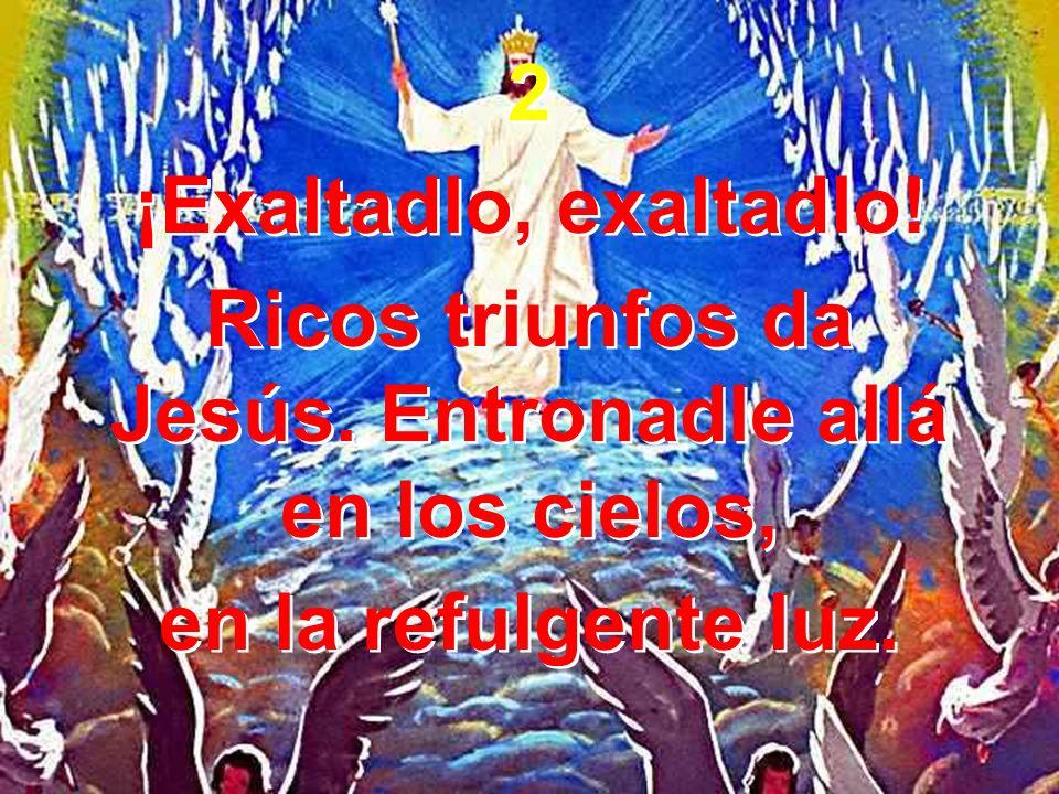 2 ¡Exaltadlo, exaltadlo! Ricos triunfos da Jesús. Entronadle allá en los cielos, en la refulgente luz. 2 ¡Exaltadlo, exaltadlo! Ricos triunfos da Jesú