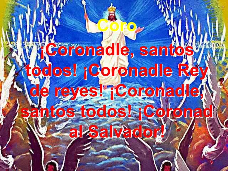 3 Si los malos se burlaron coronando al Salvador, hoy los ángeles y santos lo proclaman su Señor.