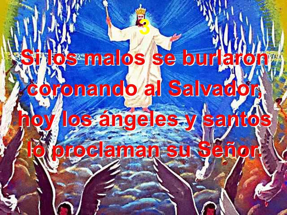 3 Si los malos se burlaron coronando al Salvador, hoy los ángeles y santos lo proclaman su Señor. 3 Si los malos se burlaron coronando al Salvador, ho
