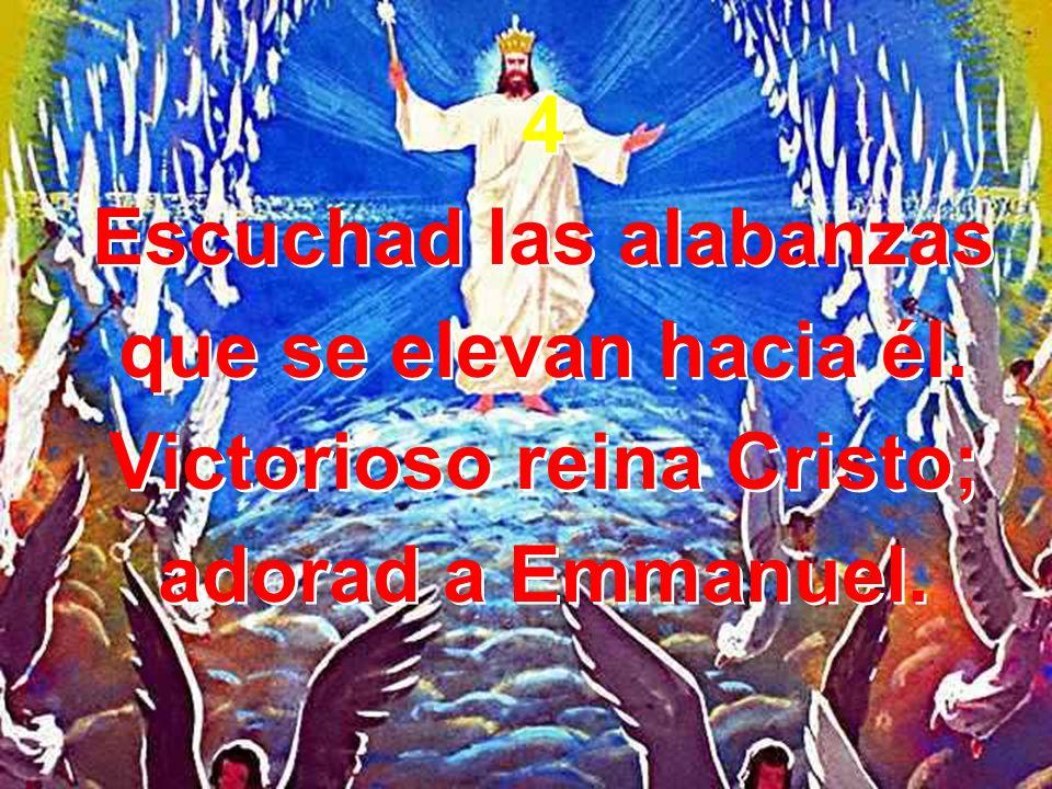 4 Escuchad las alabanzas que se elevan hacia él. Victorioso reina Cristo; adorad a Emmanuel. 4 Escuchad las alabanzas que se elevan hacia él. Victorio