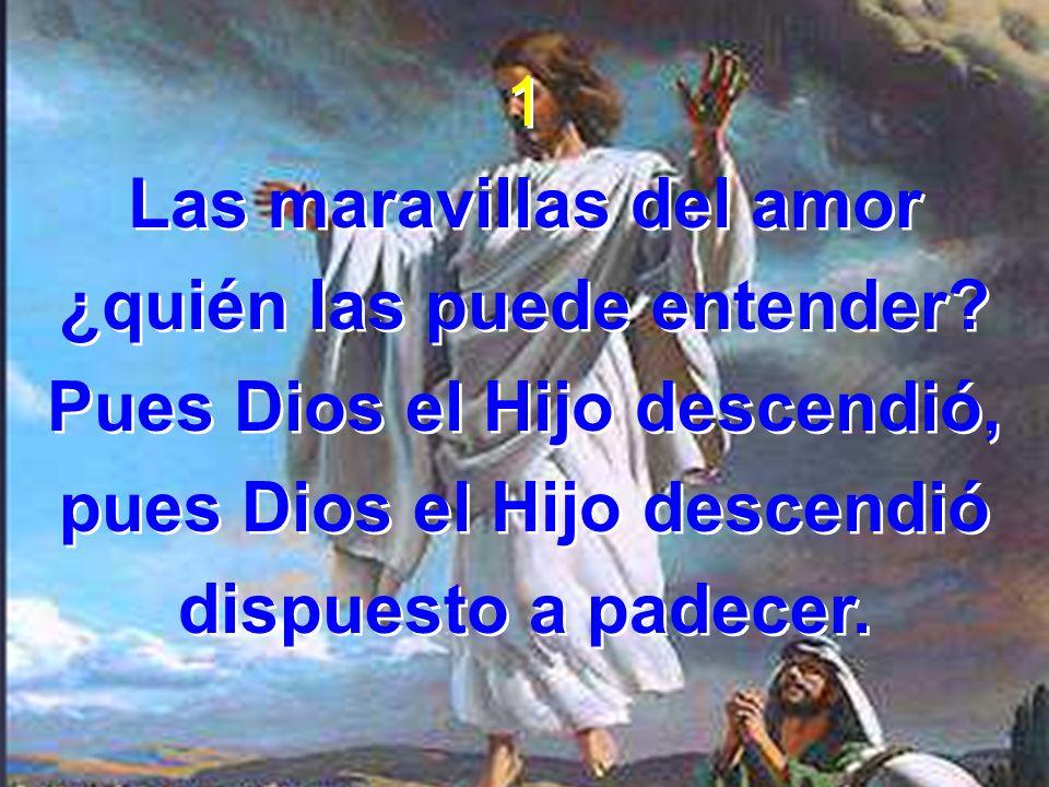 1 Las maravillas del amor ¿quién las puede entender? Pues Dios el Hijo descendió, pues Dios el Hijo descendió dispuesto a padecer. 1 Las maravillas de