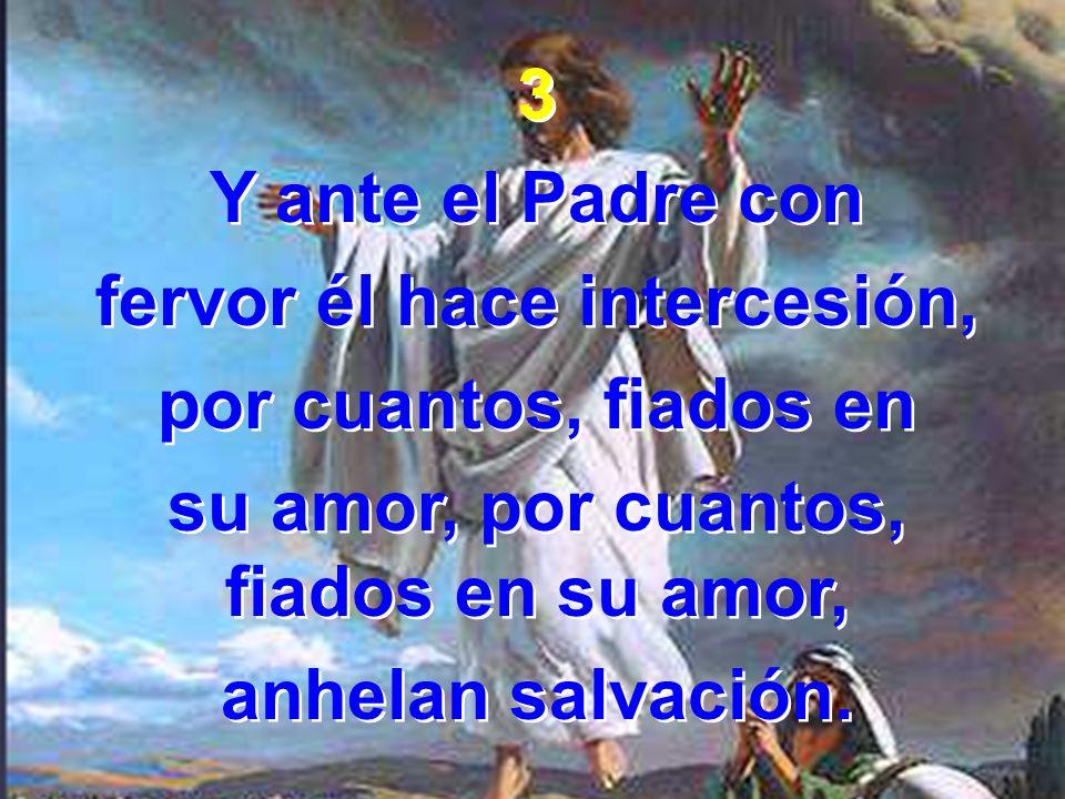 3 Y ante el Padre con fervor él hace intercesión, por cuantos, fiados en su amor, por cuantos, fiados en su amor, anhelan salvación. 3 Y ante el Padre