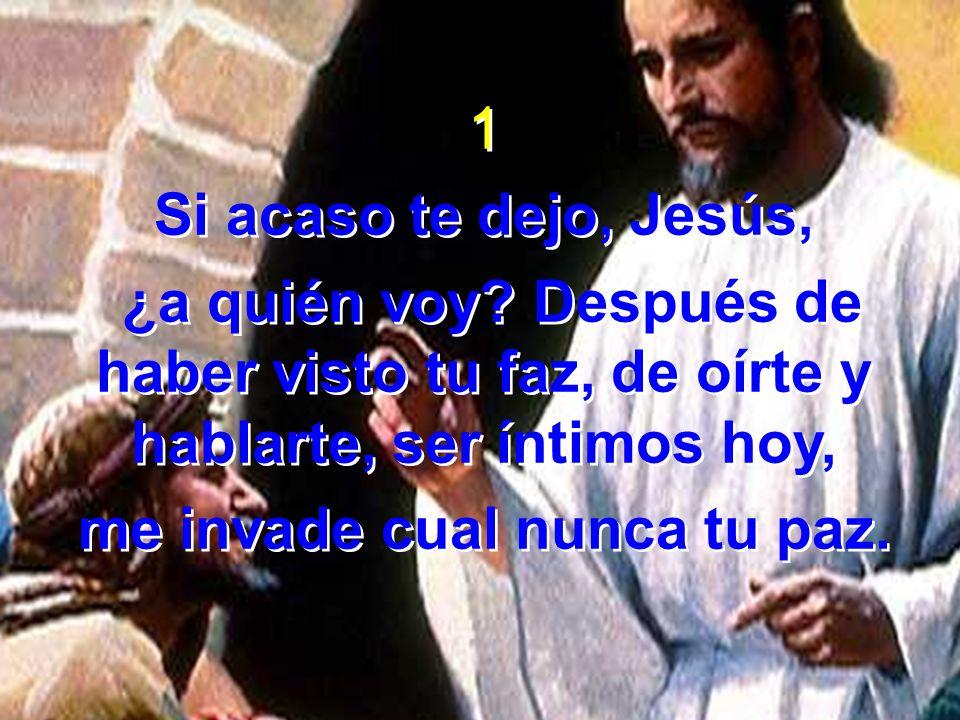 1 Si acaso te dejo, Jesús, ¿a quién voy? Después de haber visto tu faz, de oírte y hablarte, ser íntimos hoy, me invade cual nunca tu paz. 1 Si acaso