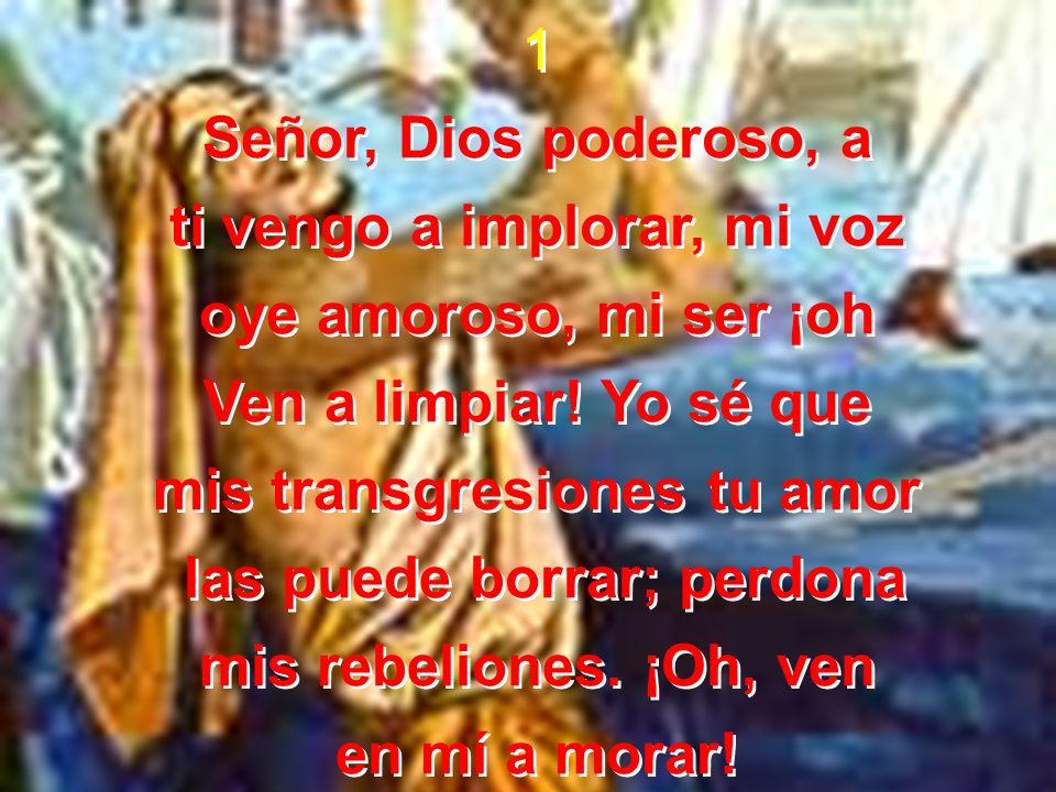 1 Señor, Dios poderoso, a ti vengo a implorar, mi voz oye amoroso, mi ser ¡oh Ven a limpiar! Yo sé que mis transgresiones tu amor las puede borrar; pe