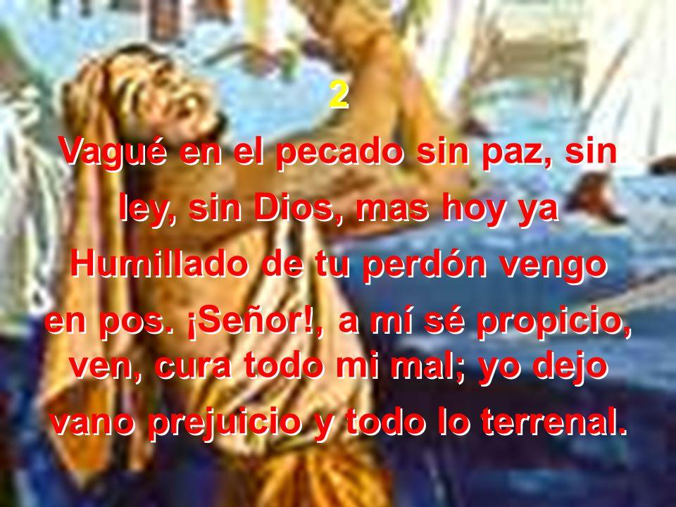 2 Vagué en el pecado sin paz, sin ley, sin Dios, mas hoy ya Humillado de tu perdón vengo en pos. ¡Señor!, a mí sé propicio, ven, cura todo mi mal; yo