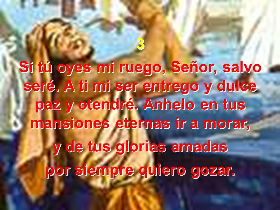 3 Si tú oyes mi ruego, Señor, salvo seré. A ti mi ser entrego y dulce paz y otendré. Anhelo en tus mansiones eternas ir a morar, y de tus glorias amad