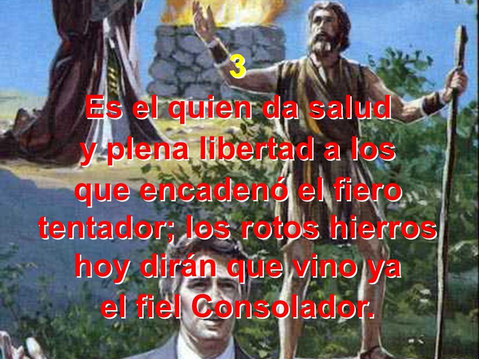 3 Es el quien da salud y plena libertad a los que encadenó el fiero tentador; los rotos hierros hoy dirán que vino ya el fiel Consolador. 3 Es el quie