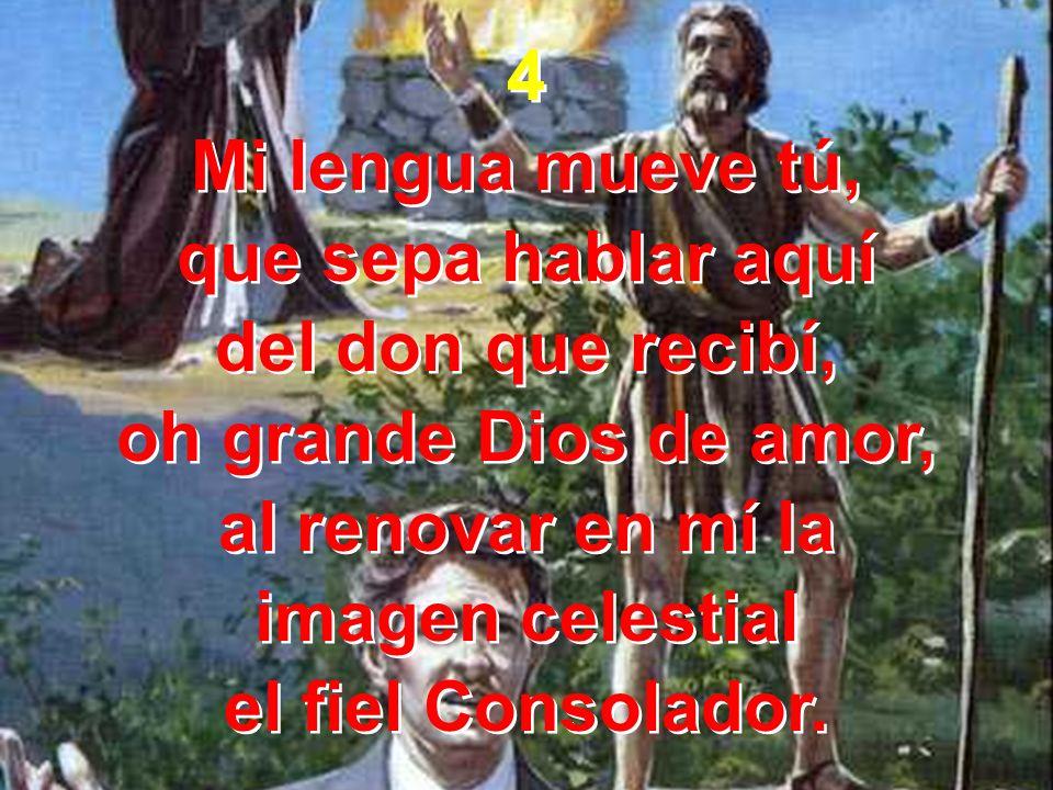 4 Mi lengua mueve tú, que sepa hablar aquí del don que recibí, oh grande Dios de amor, al renovar en mí la imagen celestial el fiel Consolador. 4 Mi l
