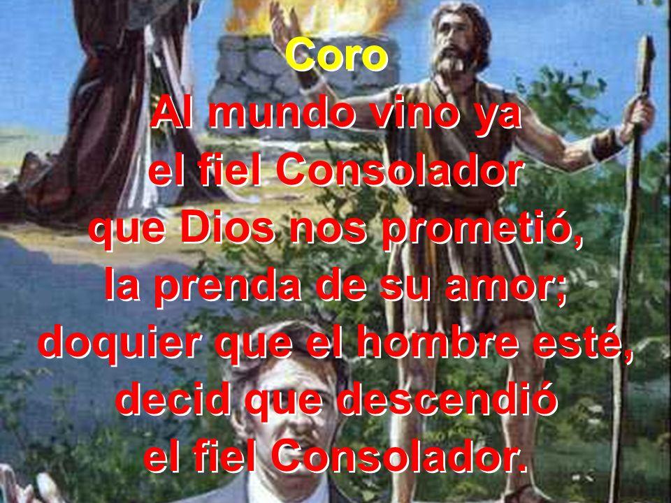 Coro Al mundo vino ya el fiel Consolador que Dios nos prometió, la prenda de su amor; doquier que el hombre esté, decid que descendió el fiel Consolad