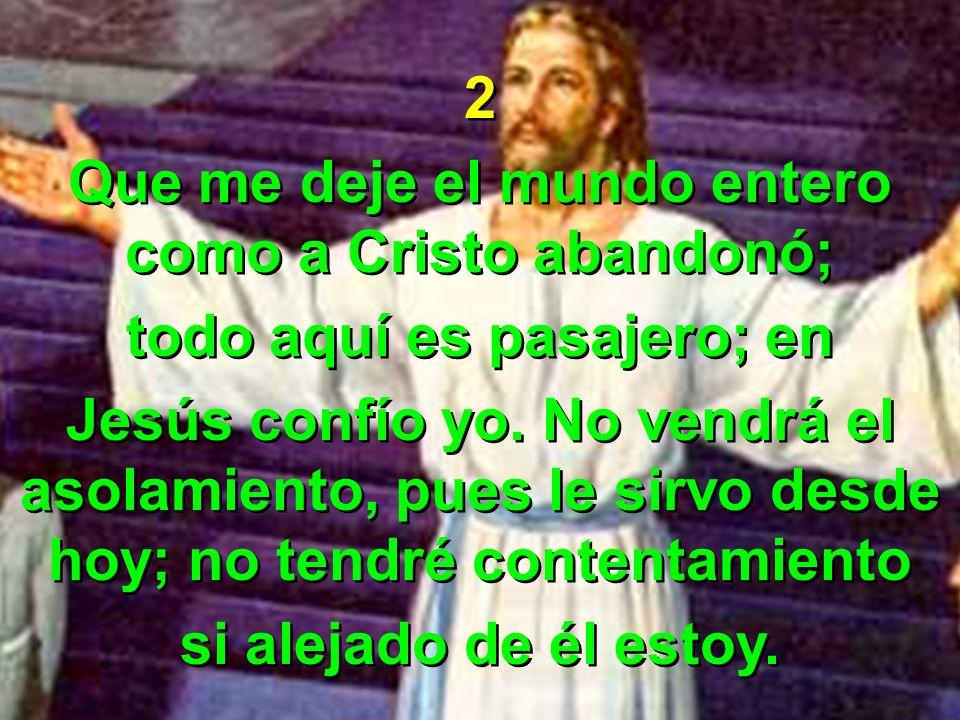 2 Que me deje el mundo entero como a Cristo abandonó; todo aquí es pasajero; en Jesús confío yo. No vendrá el asolamiento, pues le sirvo desde hoy; no
