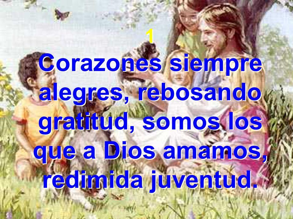 1 Corazones siempre alegres, rebosando gratitud, somos los que a Dios amamos, redimida juventud. 1 Corazones siempre alegres, rebosando gratitud, somo