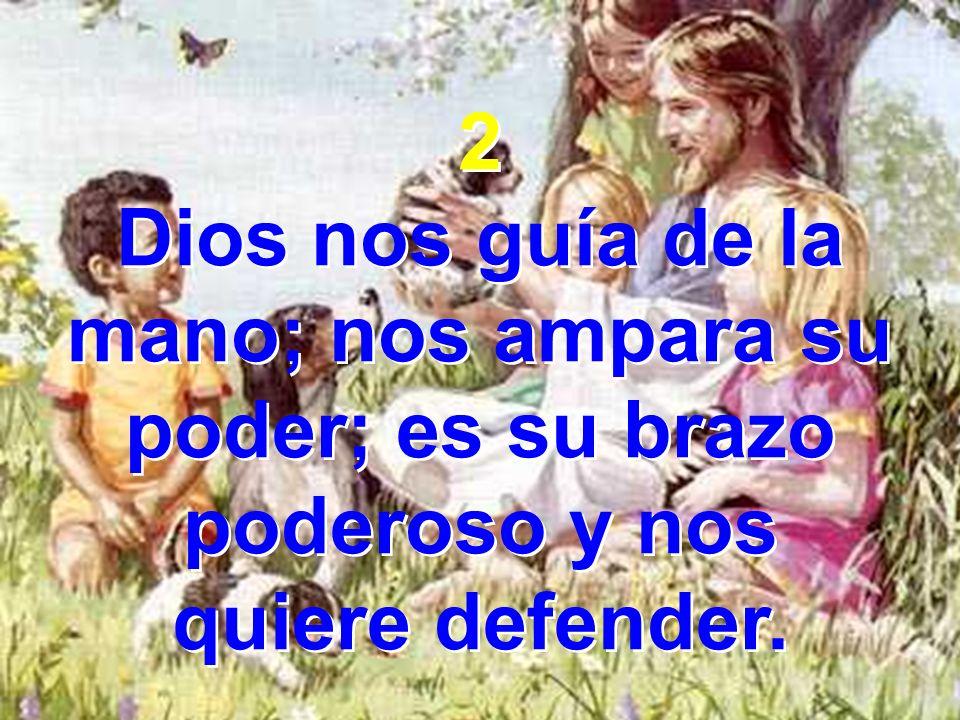 2 Dios nos guía de la mano; nos ampara su poder; es su brazo poderoso y nos quiere defender. 2 Dios nos guía de la mano; nos ampara su poder; es su br
